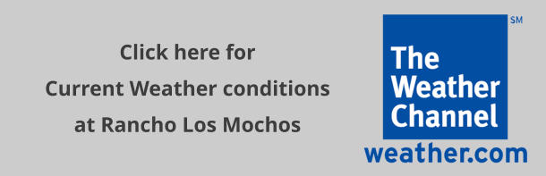 Click here for  Current Weather conditions at Rancho Los Mochos